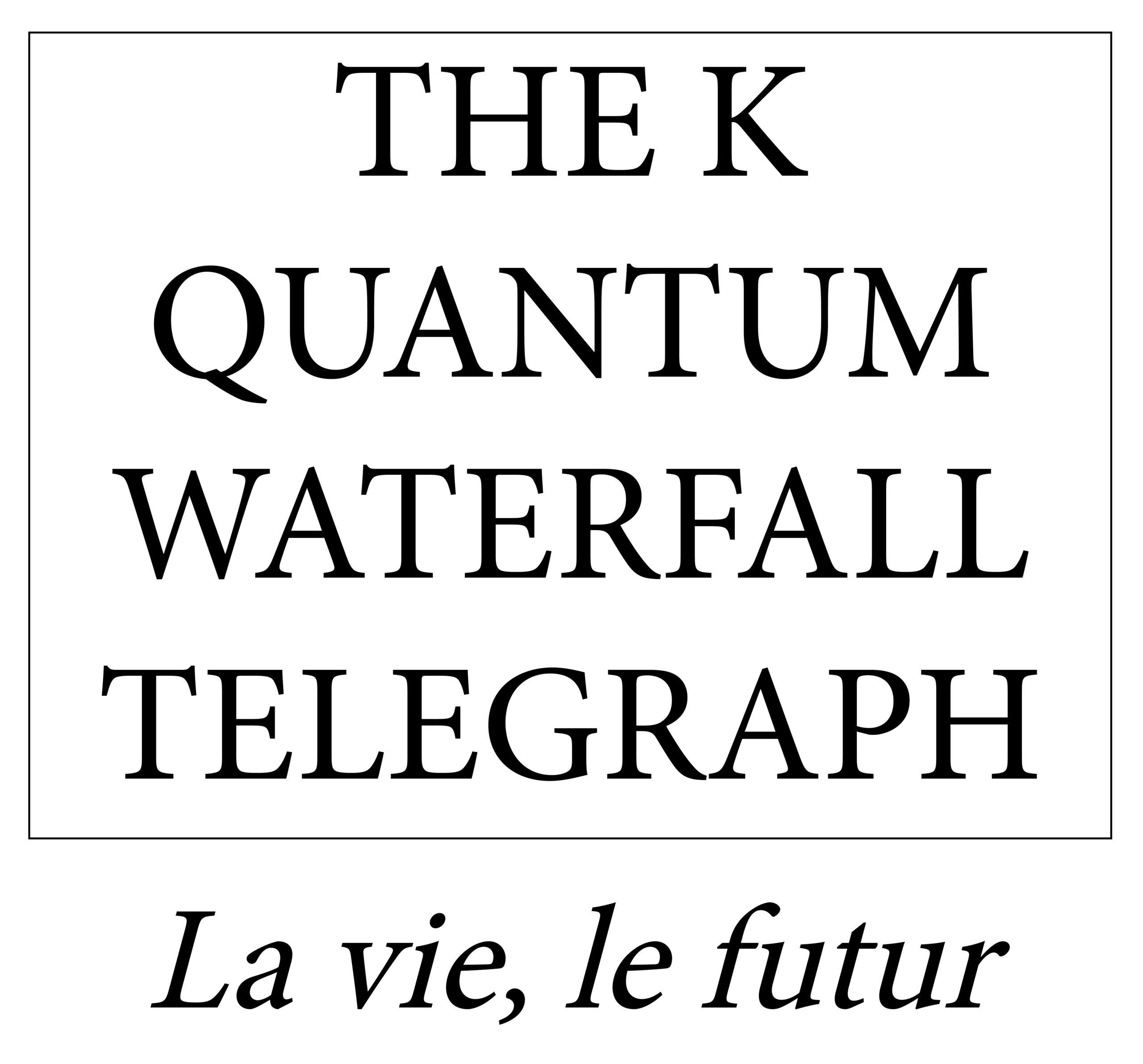 The K Quantum Waterfall Telegraph